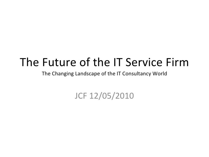 The Future of the IT Service Firm The Changing Landscape of the IT Consultancy World JCF 12/05/2010