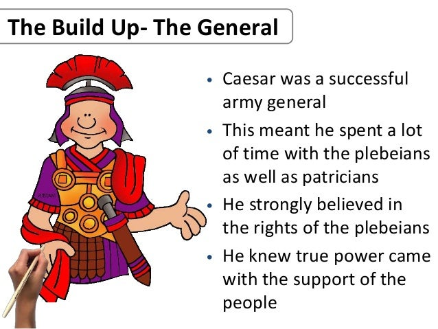 The Build Up- The General • Caesar was a successful army general • This meant he spent a lot of time with the plebeians as...