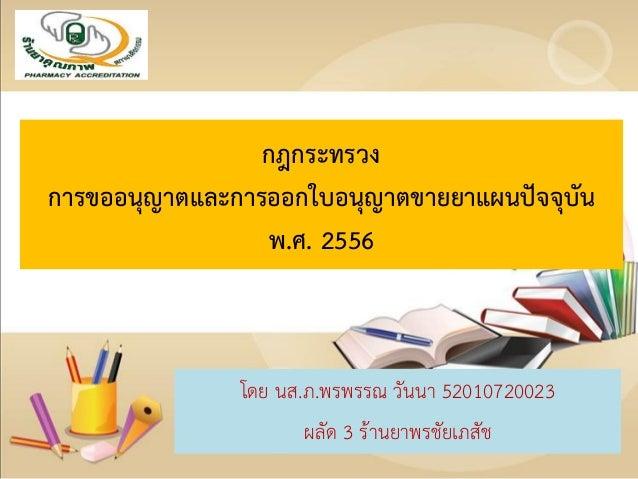กฎกระทรวง การขออนุญาตและการออกใบอนุญาตขายยาแผนปัจจุบัน พ.ศ. 2556 โดย นส.ภ.พรพรรณ วันนา 52010720023 ผลัด 3 ร้านยาพรชัยเภสัช