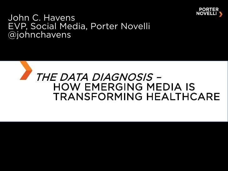 THE DATA DIAGNOSIS –  HOW EMERGING MEDIA IS TRANSFORMING HEALTHCARE John C. Havens EVP, Social Media, Porter Novelli @john...