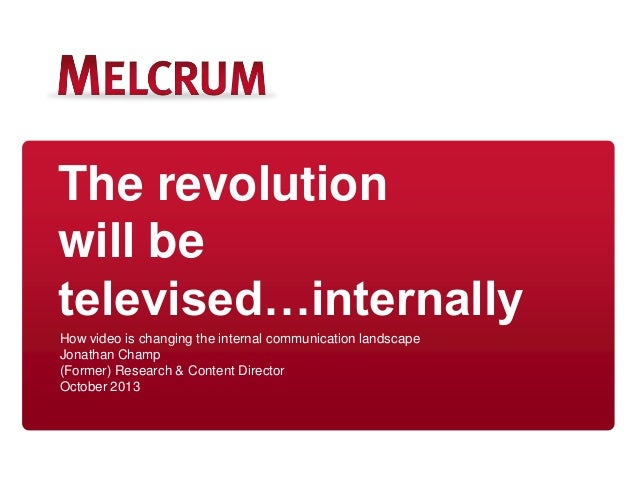 The revolution will be televised…internally How video is changing the internal communication landscape Jonathan Champ (For...