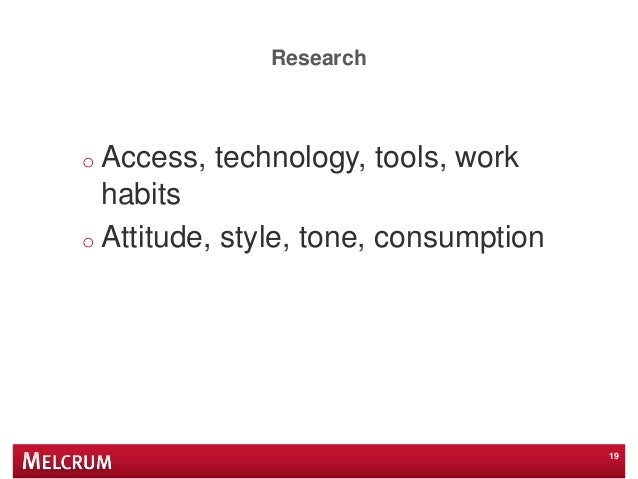Research o Access, technology, tools, work habits o Attitude, style, tone, consumption 19