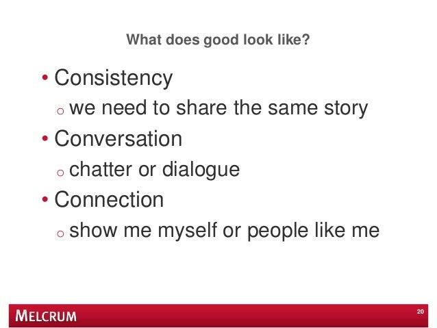 What does good look like? 20 • Consistency o we need to share the same story • Conversation o chatter or dialogue • Connec...
