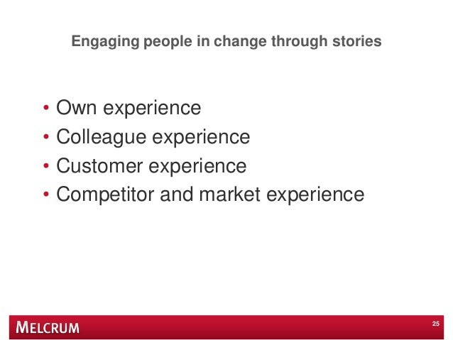 Engaging people in change through stories • Own experience • Colleague experience • Customer experience • Competitor and m...