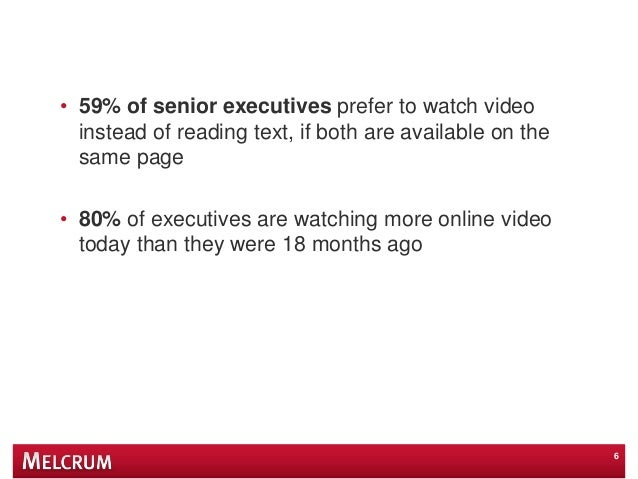 • 59% of senior executives prefer to watch video instead of reading text, if both are available on the same page • 80% of ...