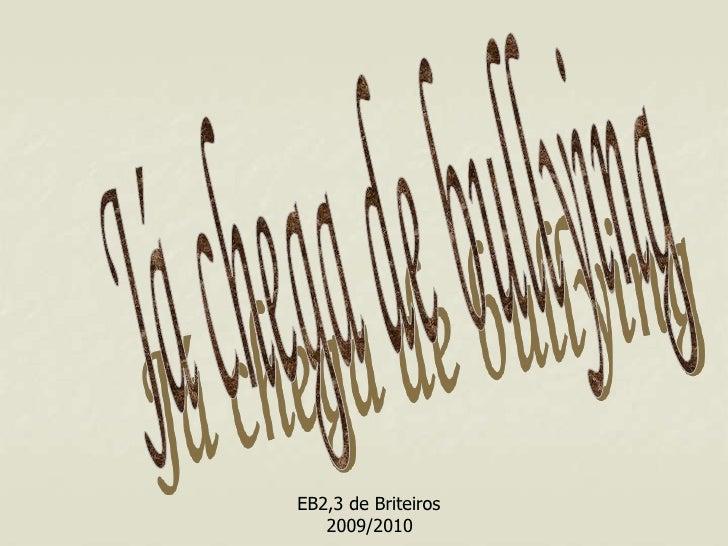 Já chega de bullying<br />EB2,3 de Briteiros<br />2009/2010<br />