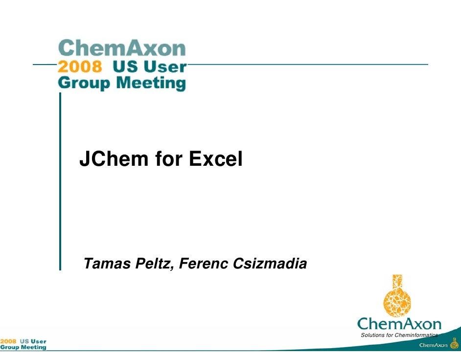 JChem for Excel    Tamas Peltz, Ferenc Csizmadia                                    Solutions for Cheminformatics