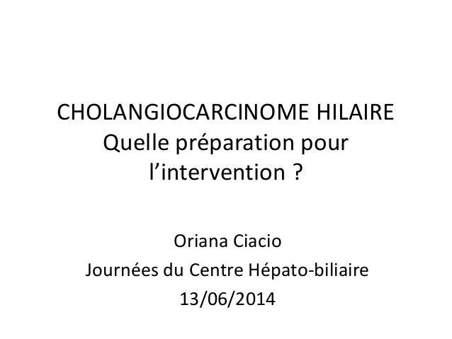 CHOLANGIOCARCINOME HILAIRE Quelle préparation pour l'intervention ? Oriana Ciacio Journées du Centre Hépato-biliaire 13/06...