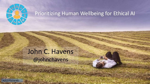 Prioritizing Human Wellbeing for Ethical AI John C. Havens @johnchavens Photo by Gratisography