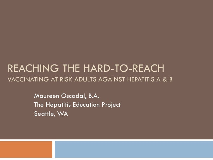 REACHING THE HARD-TO-REACH VACCINATING AT-RISK ADULTS AGAINST HEPATITIS A & B Maureen Oscadal, B.A. The Hepatitis Educatio...