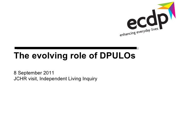 The  evolving role of DPULOs  8 September 2011 JCHR visit, Independent Living Inquiry
