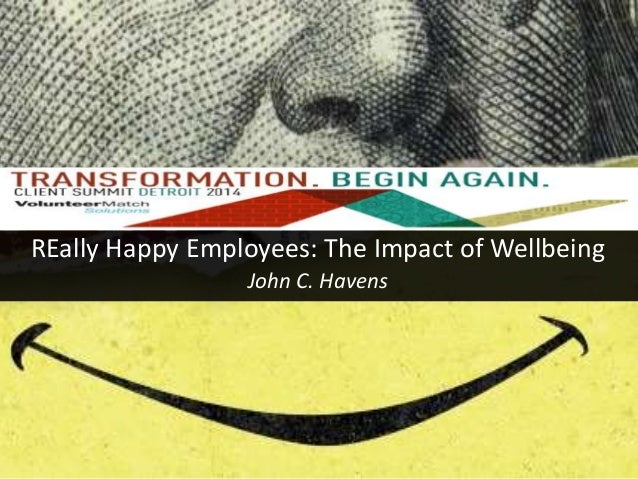 REally Happy Employees: The Impact of Wellbeing  John C. Havens