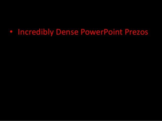 • Incredibly Dense PowerPoint Prezos