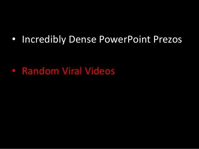 • Incredibly Dense PowerPoint Prezos  • Random Viral Videos  • Trite and Vague Business Quotes