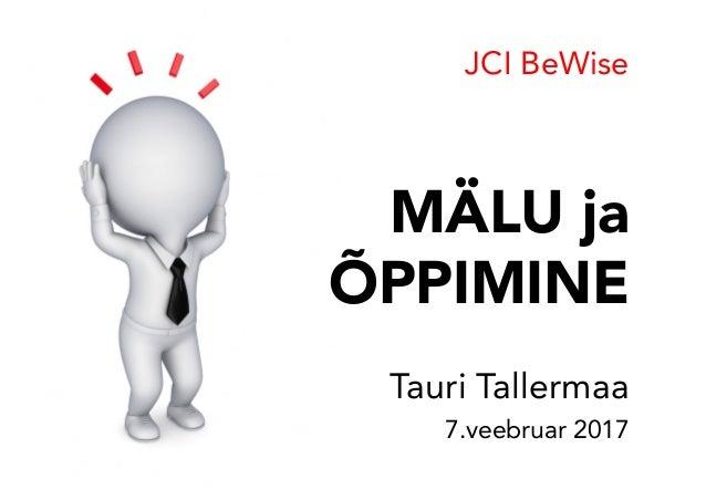 MÄLU ja ÕPPIMINE Tauri Tallermaa 7.veebruar 2017 JCI BeWise