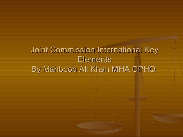 Joint Commission International KeyJoint Commission International Key ElementsElements By Mahboob Ali Khan MHA CPHQBy Mahbo...
