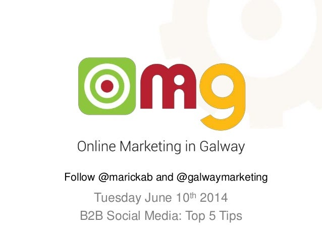 Tuesday June 10th 2014 B2B Social Media: Top 5 Tips Follow @marickab and @galwaymarketing