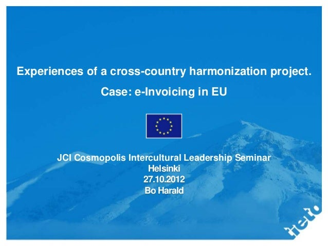 Experiences of a cross-country harmonization project.                Case: e-Invoicing in EU       JCI Cosmopolis Intercul...