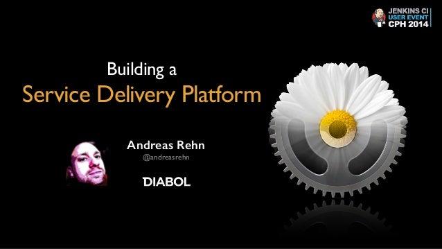 Building a   Service Delivery Platform Andreas Rehn @andreasrehn
