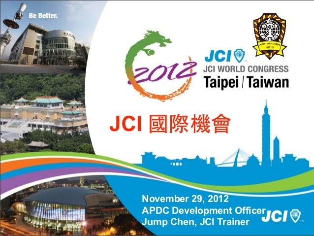JCI 國際機會  November 29, 2012  APDC Development Officer  Jump Chen, JCI Trainer