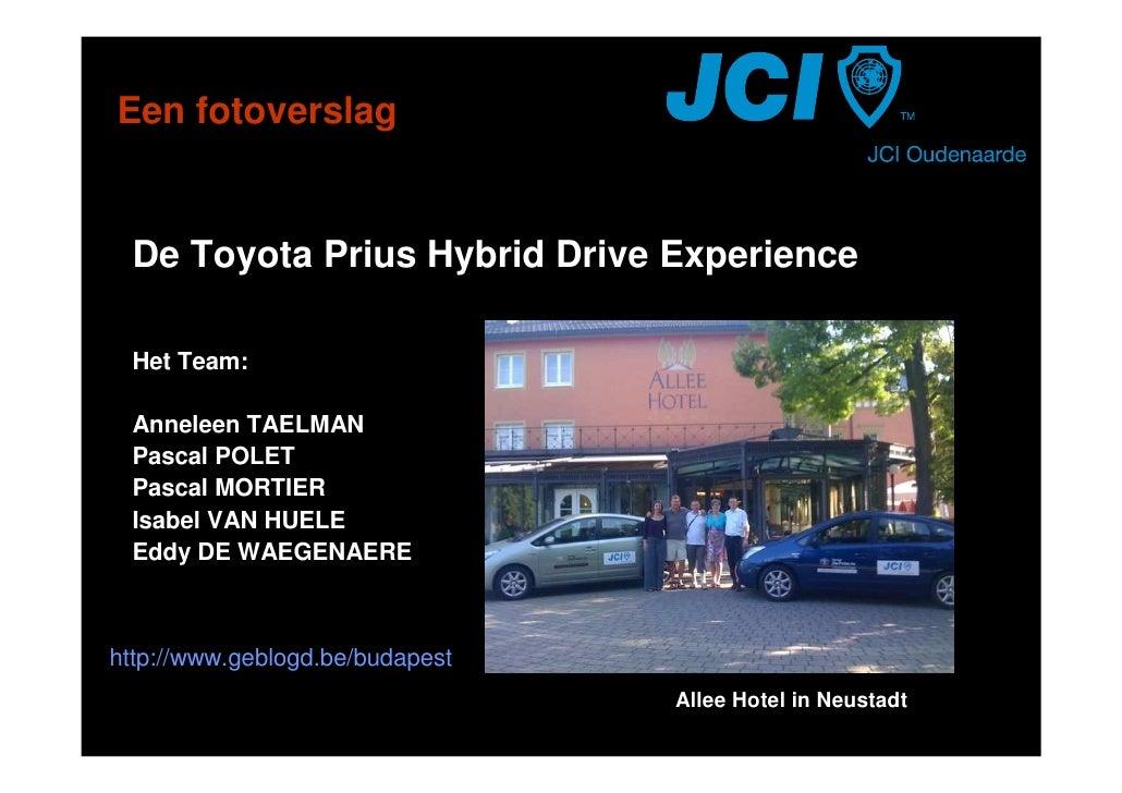 Een fotoverslag    De Toyota Prius Hybrid Drive Experience   Het Team:   Anneleen TAELMAN  Pascal POLET  Pascal MORTIER  I...