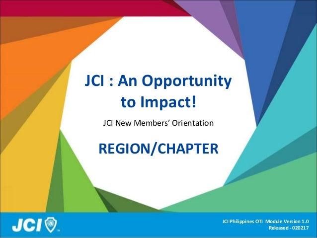 JCI : An Opportunity to Impact! JCI New Members' Orientation REGION/CHAPTER JCI Philippines OTI Module Version 1.0 Release...