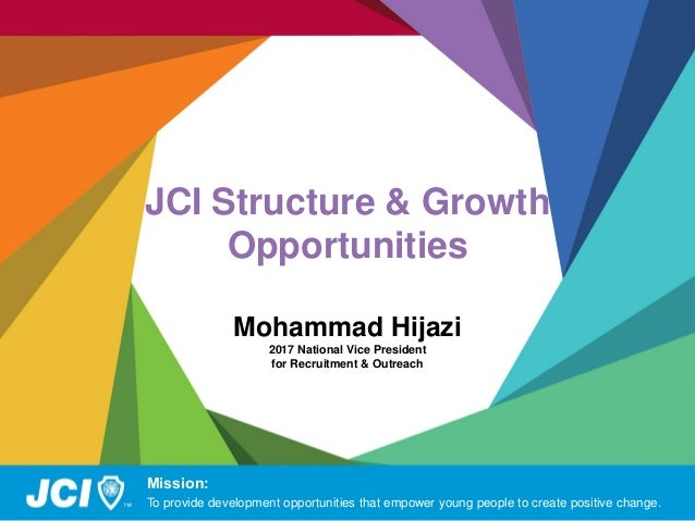 JCI Structure & Growth Opportunities Mohammad Hijazi 2017 National Vice President for Recruitment & Outreach Mission: To p...