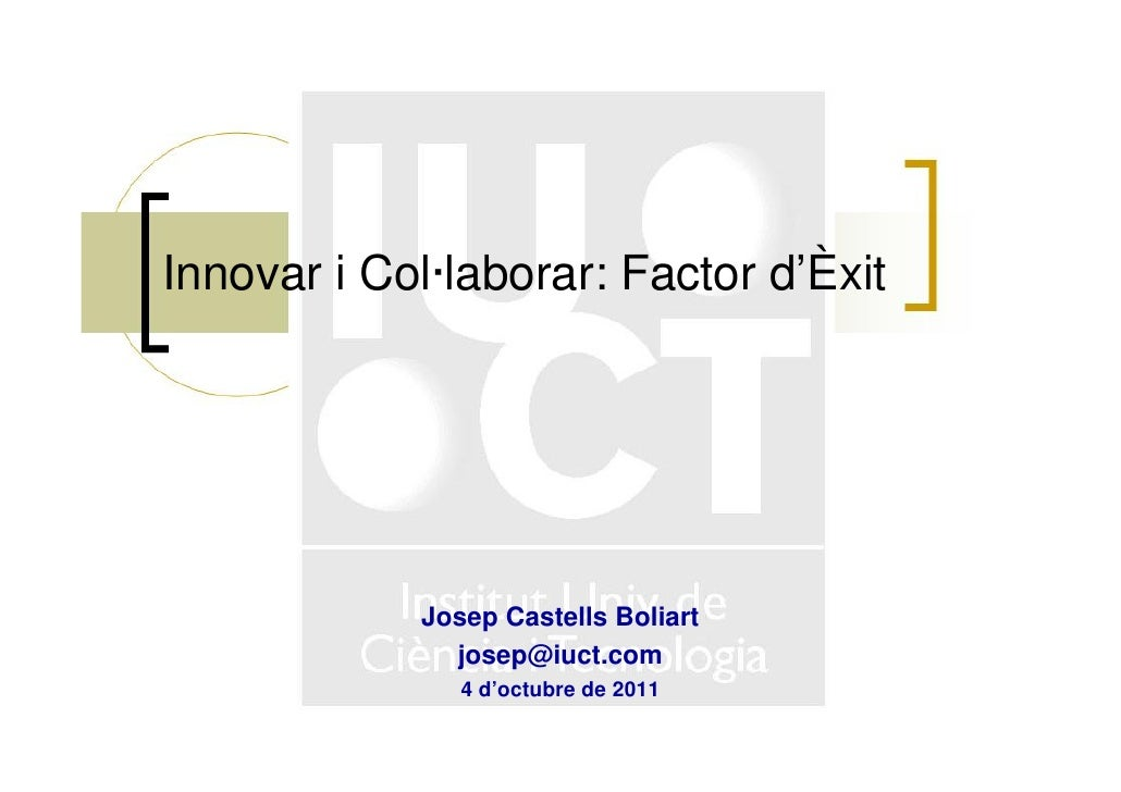 Innovar i Col·laborar: Factor d'Èxit            Josep Castells Boliart              josep@iuct.com               4 d'octub...