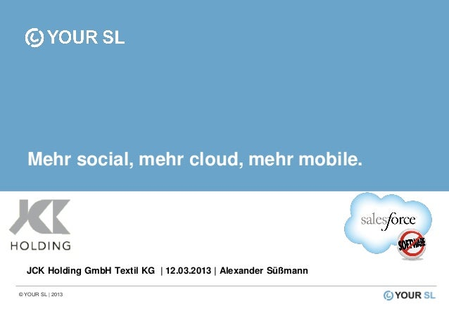 Mehr social, mehr cloud, mehr mobile.  JCK Holding GmbH Textil KG | 12.03.2013 | Alexander Süßmann© YOUR SL | 2013