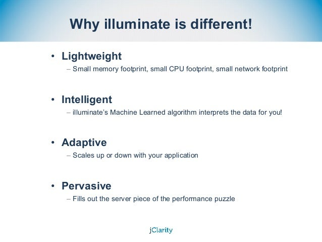 Why illuminate is different! • Lightweight – Small memory footprint, small CPU footprint, small network footprint • Intell...