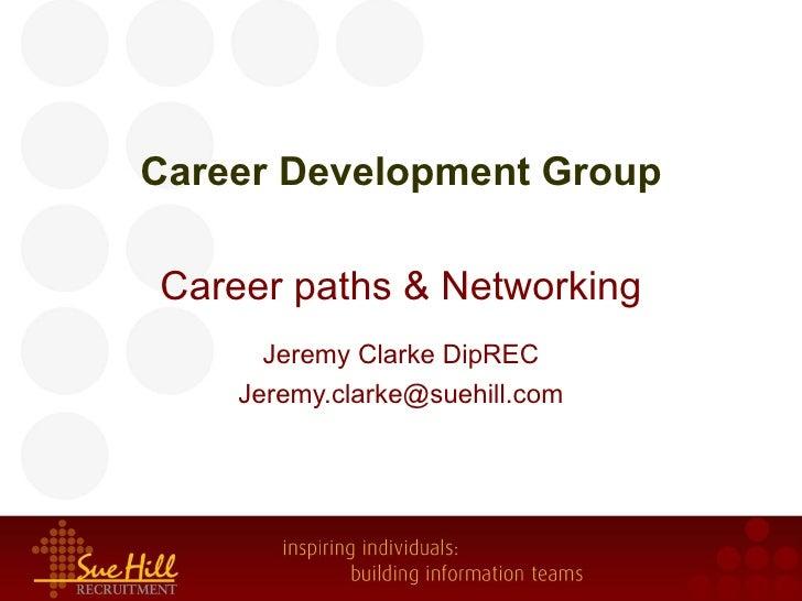 Career Development GroupCareer paths & Networking      Jeremy Clarke DipREC    Jeremy.clarke@suehill.com