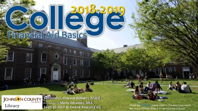 Collegefinancial aid basics 2017-2018 Benjamin J. Howard-Williams, MAEd Coordinated by Marty Johannes, MLS Oct. 25, 2016 @...