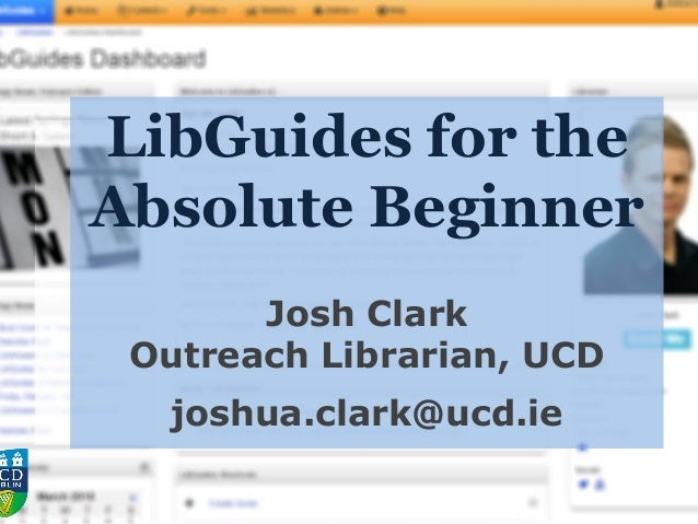 LibGuides for the Absolute Beginner Josh Clark Outreach Librarian, UCD joshua.clark@ucd.ie