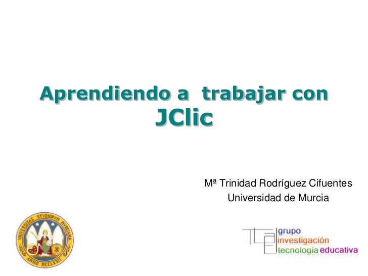 Aprendiendo a trabajar con          JClic              Mª Trinidad Rodríguez Cifuentes                   Universidad de Mu...
