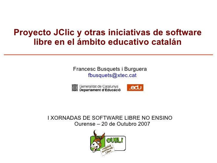 Proyecto JClic y otras iniciativas de software libre en el ámbito educativo catalán <ul><ul><li>Francesc Busquets i Burgue...