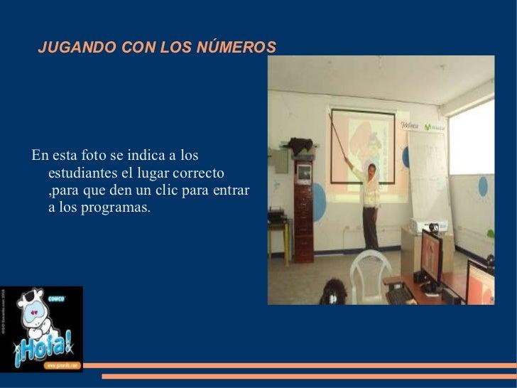 JUGANDO CON LOS NÚMEROS <ul><li>En esta foto se indica a los estudiantes el lugar correcto ,para que den un clic para entr...