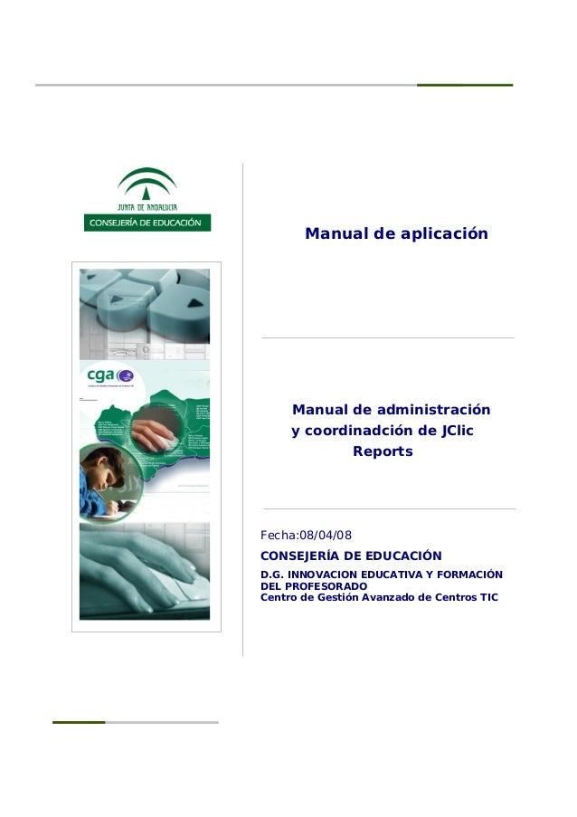 Manual de aplicación Manual de administración y coordinadción de JClic Reports Fecha:08/04/08 CONSEJERÍA DE EDUCACIÓN D.G....