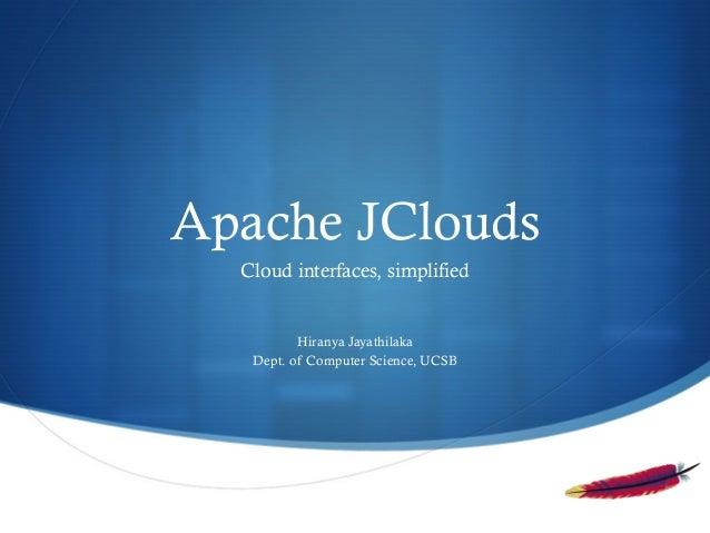 Apache JClouds Cloud interfaces, simplified  Hiranya Jayathilaka Dept. of Computer Science, UCSB  S