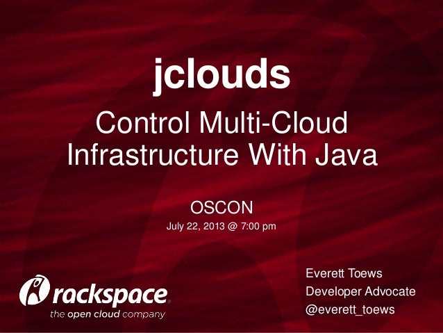 Control Multi-Cloud Infrastructure With Java jclouds Everett Toews Developer Advocate @everett_toews OSCON July 22, 2013 @...