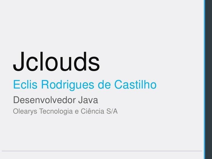 JcloudsEclis Rodrigues de CastilhoDesenvolvedor JavaOlearys Tecnologia e Ciência S/A