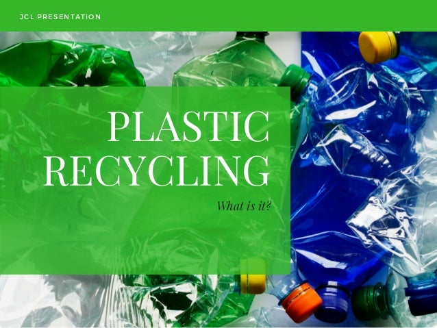 PLASTIC RECYCLING What is it? JCL PRESENTATION