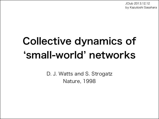 JClub 2013.12.12 by Kazutoshi Sasahara  Collective dynamics of  small-world networks D. J. Watts and S. Strogatz Nature, ...
