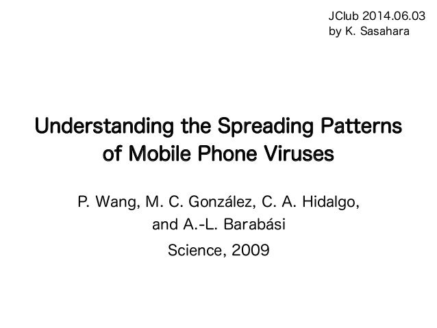 Understanding the Spreading Patterns of Mobile Phone Viruses P. Wang, M. C. González, C. A. Hidalgo, and A.-L. Barabási Sc...