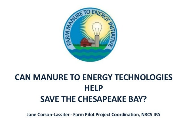 CAN MANURE TO ENERGY TECHNOLOGIESHELPSAVE THE CHESAPEAKE BAY?Jane Corson-Lassiter - Farm Pilot Project Coordination, NRCS ...