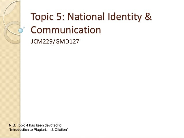 """Topic 5: National Identity & Communication JCM229/GMD127 N.B. Topic 4 has been devoted to """"Introduction to Plagiarism & Ci..."""