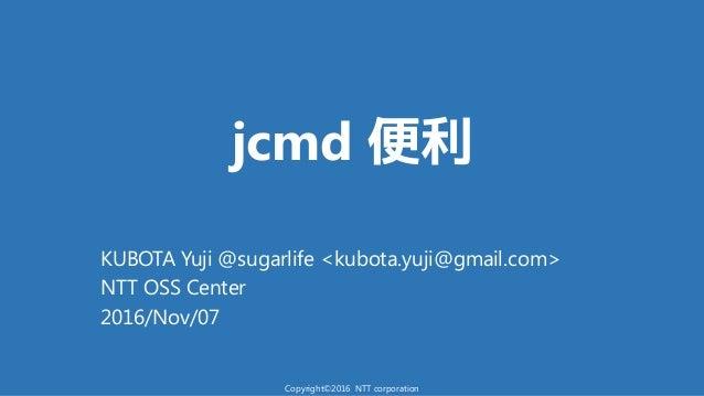 jcmd 便利 KUBOTA Yuji @sugarlife <kubota.yuji@gmail.com> NTT OSS Center 2016/Nov/07 Copyright©2016 NTT corporation