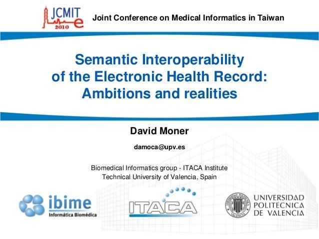 Semantic Interoperability of the Electronic Health Record: Ambitions and realities David Moner damoca@upv.es Biomedical In...