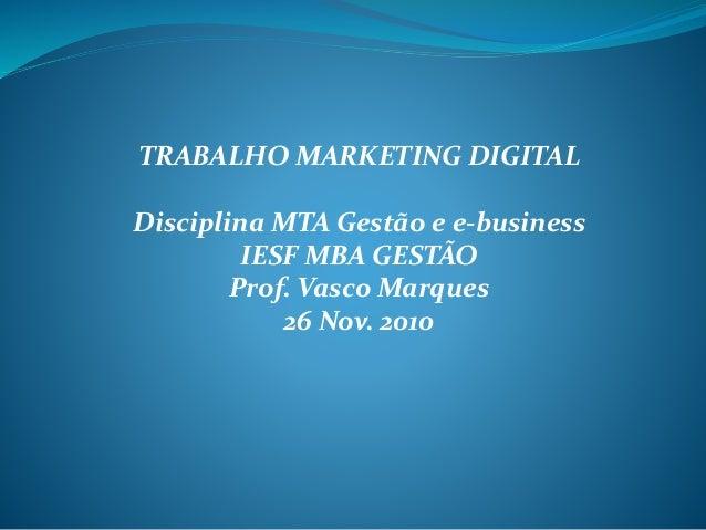 TRABALHO MARKETING DIGITAL Disciplina MTA Gestão e e-business IESF MBA GESTÃO Prof. Vasco Marques 26 Nov. 2010