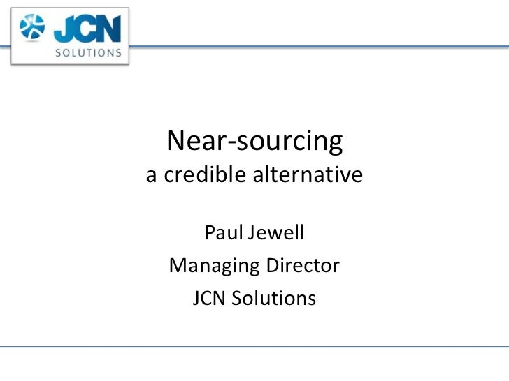 Near-sourcinga credible alternative<br />Paul Jewell<br />Managing Director<br />JCN Solutions<br />