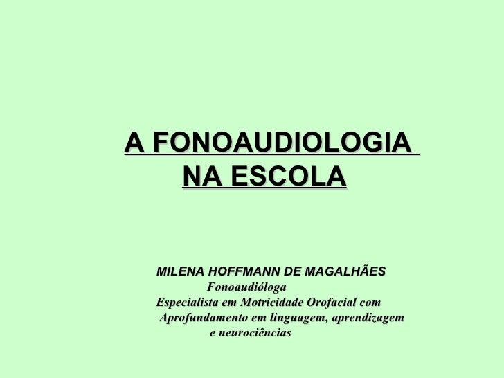 A FONOAUDIOLOGIA  NA ESCOLA        MILENA HOFFMANN DE MAGALHÃES Fonoaudióloga  Especialista em Motricidade Orofacia...